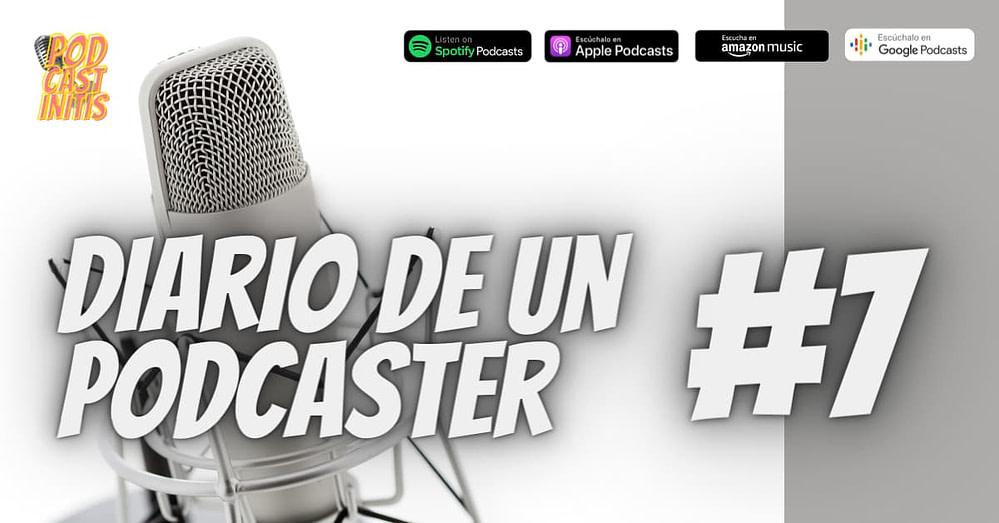 Diario de un Podcaster 7 (Cap 35).